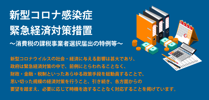 新型コロナ感染症緊急経済対策措置 ~消費税の課税事業者選択届出の特例等~
