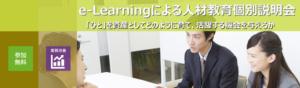 e-Learningによる人材教育個別説明会(「ひと」を企業の資産としてどのように育て活躍する機会を与えるか)
