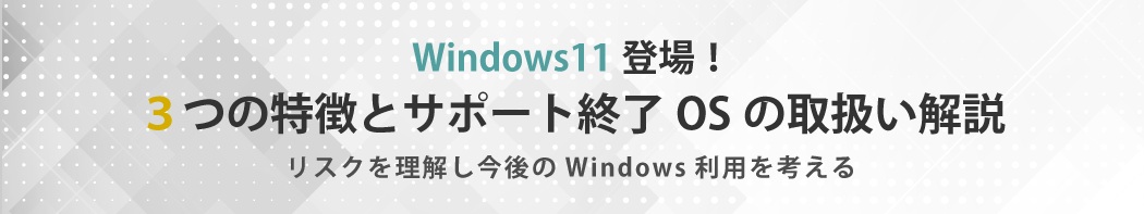 Windows11登場!3つの特徴とサポート終了OSの取扱い解説